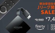 Fire TV(New モデル)が期間限定で1,500円OFF、Jリーグ開幕セールで特典も